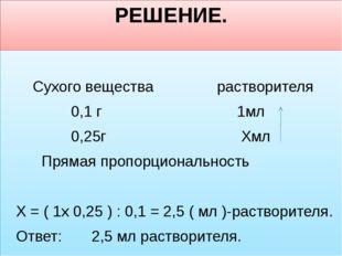РЕШЕНИЕ. Сухого вещества растворителя 0,1 г 1мл 0,25г  Хмл Прямая пропорцион