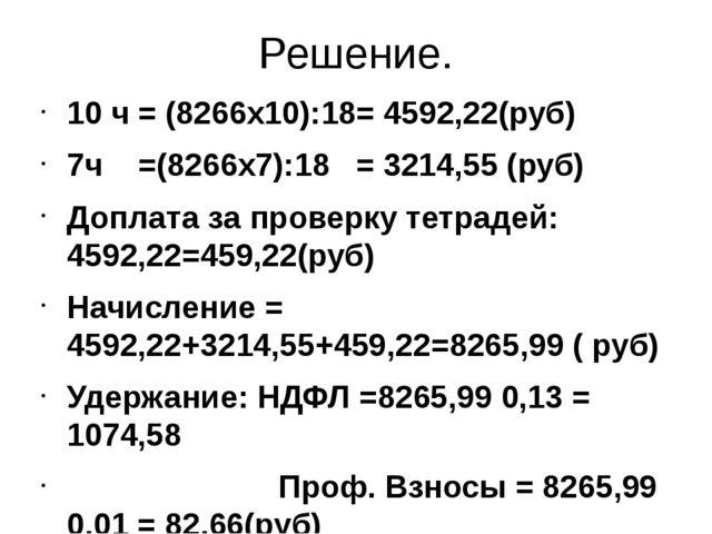 Решение. 10 ч = (8266х10):18= 4592,22(руб) 7ч =(8266х7):18 = 3214,55 (руб) До...