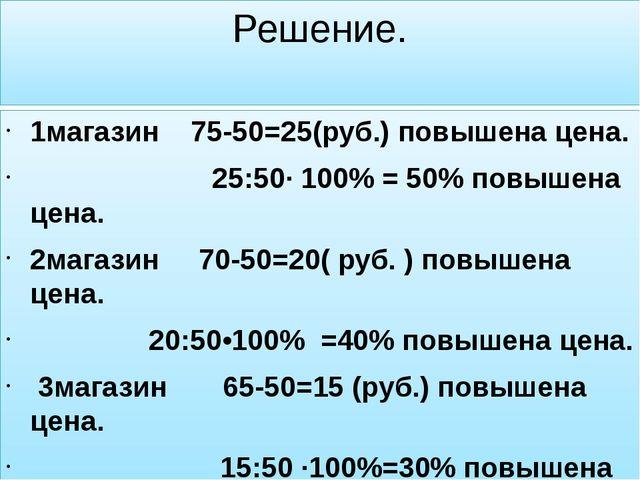 Решение. 1магазин 75-50=25(руб.) повышена цена. 25:50· 100% = 50% повышена це...