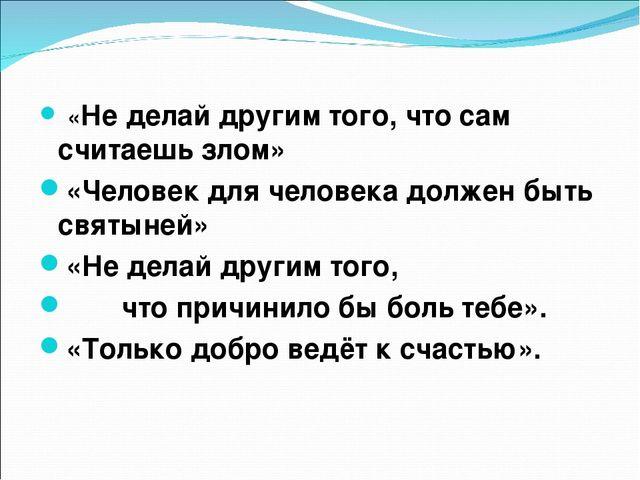 «Не делай другим того, что сам считаешь злом» «Человек для человека должен б...
