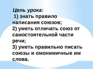 Цель урока: 1) знать правило написания союзов; 2) уметь отличать союз от сам