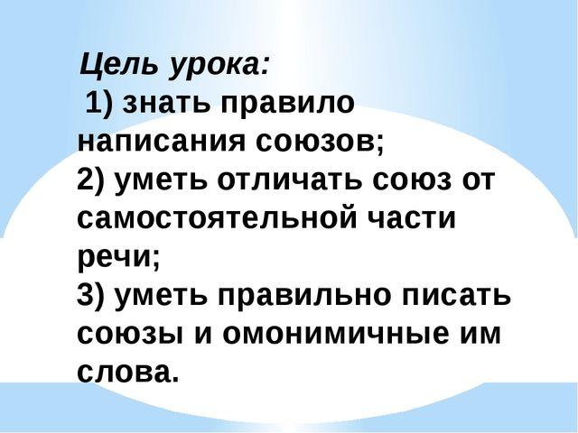 Цель урока: 1) знать правило написания союзов; 2) уметь отличать союз от сам...
