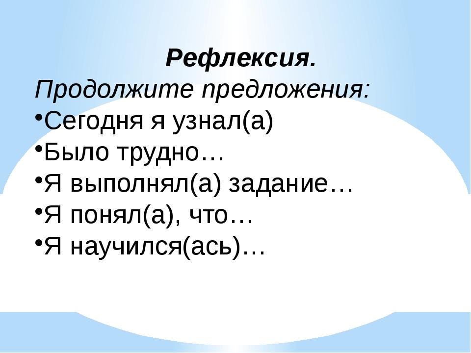 Рефлексия. Продолжите предложения: Сегодня я узнал(а) Было трудно… Я выполня...