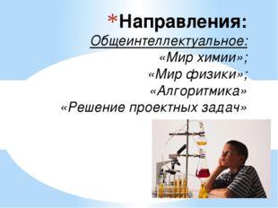 Направления: Общеинтеллектуальное: «Мир химии»; «Мир физики»; «Алгоритмика»