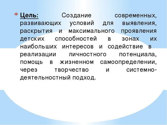 Цель: Создание современных, развивающих условий для выявления, раскрытия и м...