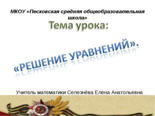 МКОУ «Песковская средняя общеобразовательная школа» Учитель математики Селезн