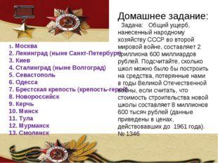 1. Москва 2. Ленинград (ныне Санкт-Петербург) 3. Киев 4. Сталинград (ныне Во