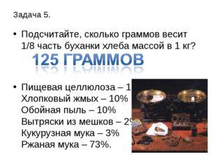 Задача 5. Подсчитайте, сколько граммов весит 1/8 часть буханки хлеба массой в