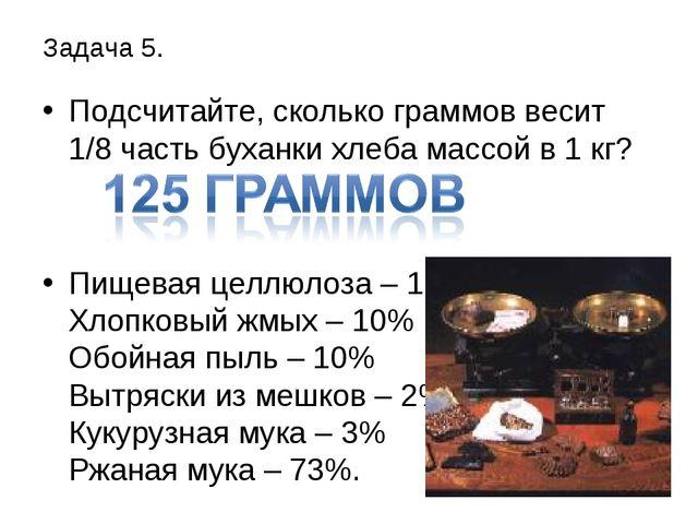 Задача 5. Подсчитайте, сколько граммов весит 1/8 часть буханки хлеба массой в...