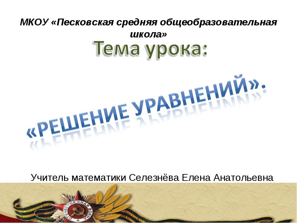 МКОУ «Песковская средняя общеобразовательная школа» Учитель математики Селезн...