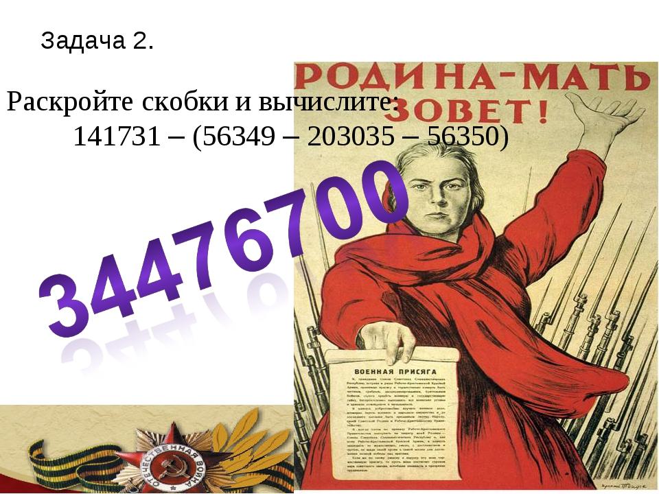Задача 2. Раскройте скобки и вычислите: 141731 – (56349 – 203035 – 56350)