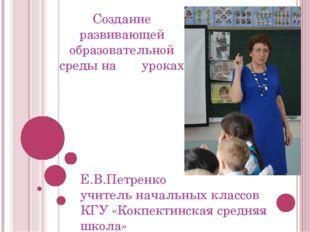Создание развивающей образовательной среды на уроках Е.В.Петренко учитель нач