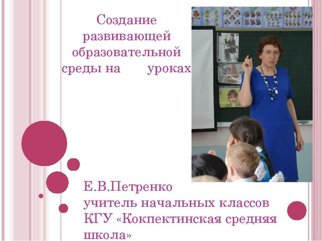 Создание развивающей образовательной среды на уроках Е.В.Петренко учитель нач...