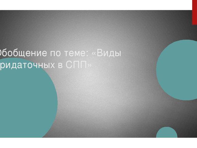 Обобщение по теме: «Виды придаточных в СПП»