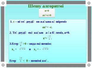 Шешу алгоритмі 1. с – ні теңдеудің он жағына көшіреміз ах2 = -с. 2. Теңдеудің