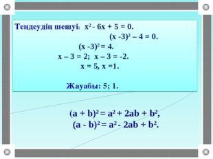 (a + b)2 = a2 + 2ab + b2, (a - b)2 = a2 - 2ab + b2. Теңдеудің шешуі: х2 - 6х