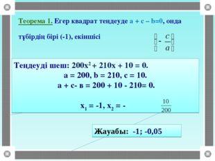 Теорема 1. Егер квадрат теңдеуде a + c – b=0, онда тұбірдің бірі (-1), екінші