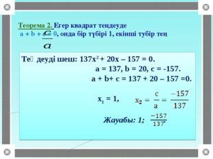 Теорема 2. Егер квадрат теңдеуде a + b + c = 0, онда бір түбірі 1, екінші туб