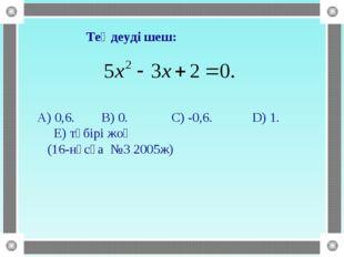 Теңдеуді шеш: A) 0,6. B) 0. C) -0,6. D) 1. E) түбірі жоқ (16-нұсқа №3 2005ж)