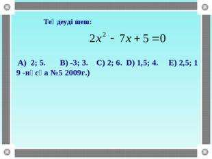 Теңдеуді шеш: A) 2; 5. B) -3; 3. C) 2; 6. D) 1,5; 4. E) 2,5; 1 9 -нұсқа №5 2