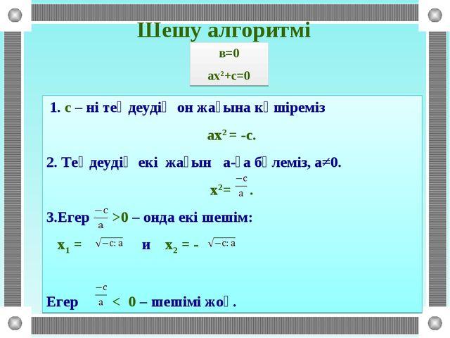 Шешу алгоритмі 1. с – ні теңдеудің он жағына көшіреміз ах2 = -с. 2. Теңдеудің...