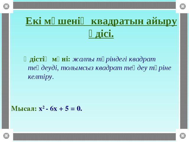 Әдістің мәні: жалпы түріндегі квадрат теңдеуді, толымсыз квадрат теңдеу түрі...