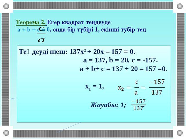 Теорема 2. Егер квадрат теңдеуде a + b + c = 0, онда бір түбірі 1, екінші туб...