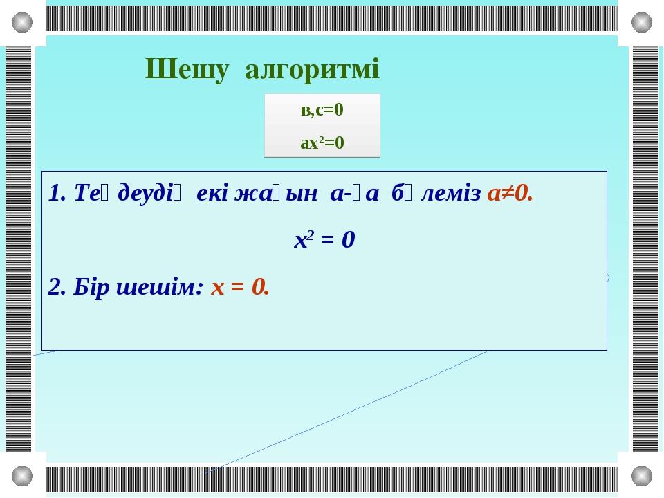 1. Теңдеудің екі жағын а-ға бөлеміз а≠0. х2 = 0 2. Бір шешім: х = 0. в,с=0 ах...