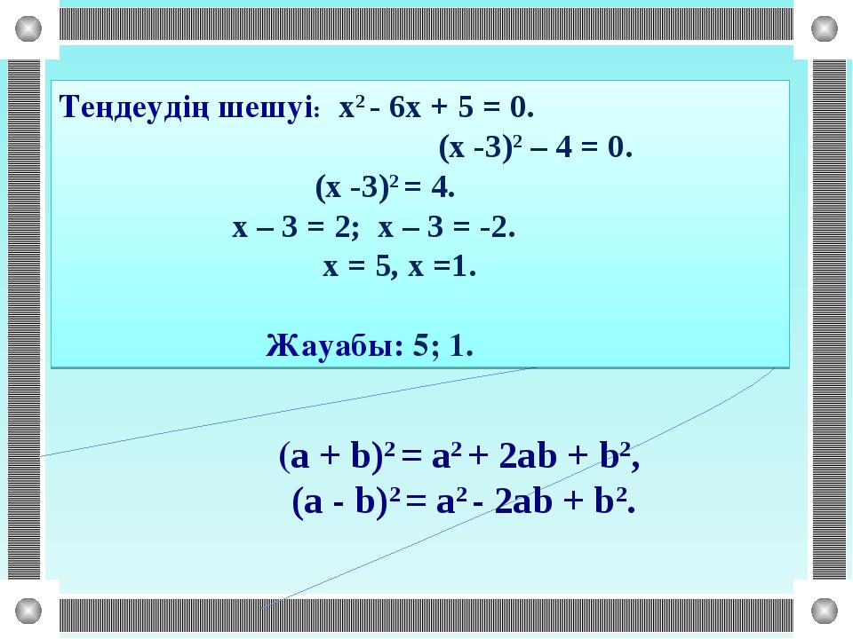 (a + b)2 = a2 + 2ab + b2, (a - b)2 = a2 - 2ab + b2. Теңдеудің шешуі: х2 - 6х...
