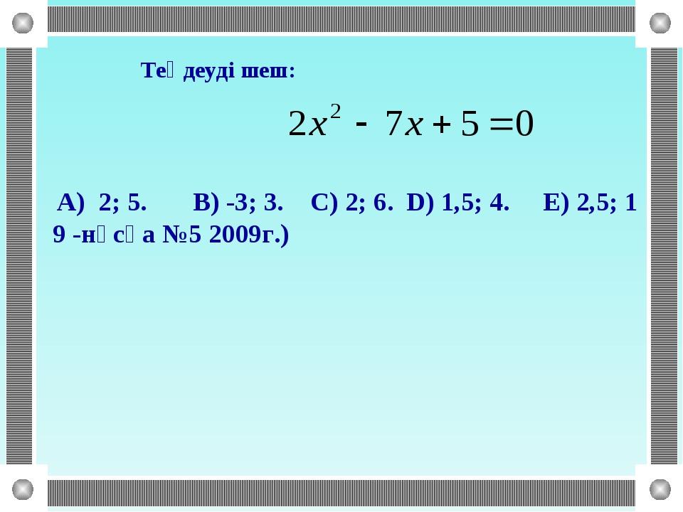 Теңдеуді шеш: A) 2; 5. B) -3; 3. C) 2; 6. D) 1,5; 4. E) 2,5; 1 9 -нұсқа №5 2...
