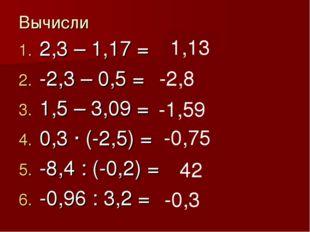 Вычисли 2,3 – 1,17 = -2,3 – 0,5 = 1,5 – 3,09 = 0,3 · (-2,5) = -8,4 : (-0,2) =