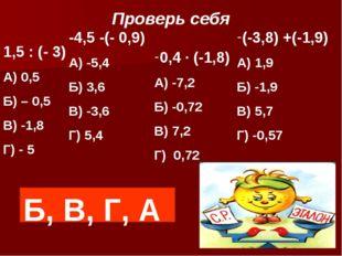 Проверь себя 1,5 : (- 3) А) 0,5 Б) – 0,5 В) -1,8 Г) - 5 -4,5 -(- 0,9) А) -5,4