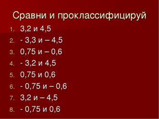 Сравни и проклассифицируй 3,2 и 4,5 - 3,3 и – 4,5 0,75 и – 0,6 - 3,2 и 4,5 0,