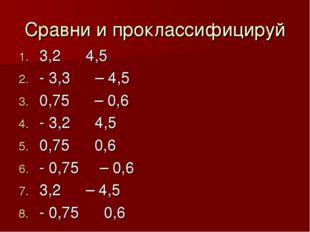 Сравни и проклассифицируй 3,2 ˂ 4,5 - 3,3 ˃ – 4,5 0,75 ˃ – 0,6 - 3,2 ˂ 4,5 0,