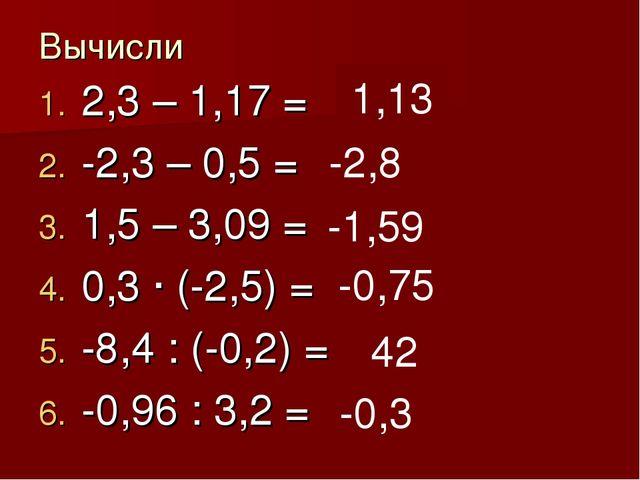 Вычисли 2,3 – 1,17 = -2,3 – 0,5 = 1,5 – 3,09 = 0,3 · (-2,5) = -8,4 : (-0,2) =...