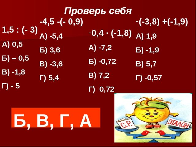 Проверь себя 1,5 : (- 3) А) 0,5 Б) – 0,5 В) -1,8 Г) - 5 -4,5 -(- 0,9) А) -5,4...