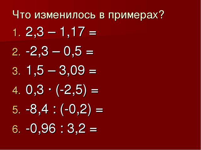 Что изменилось в примерах? 2,3 – 1,17 = -2,3 – 0,5 = 1,5 – 3,09 = 0,3 · (-2,5...