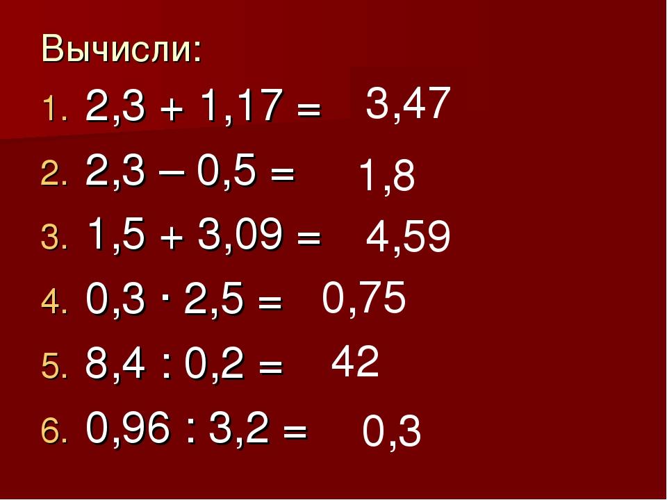 Вычисли: 2,3 + 1,17 = 2,3 – 0,5 = 1,5 + 3,09 = 0,3 · 2,5 = 8,4 : 0,2 = 0,96 :...