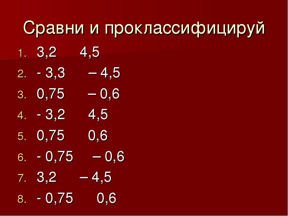 Сравни и проклассифицируй 3,2 ˂ 4,5 - 3,3 ˃ – 4,5 0,75 ˃ – 0,6 - 3,2 ˂ 4,5 0,...