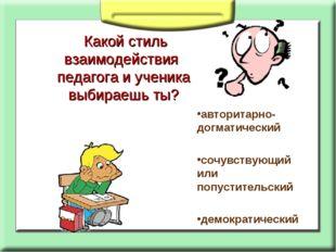 Какой стиль взаимодействия педагога и ученика выбираешь ты? авторитарно- дог