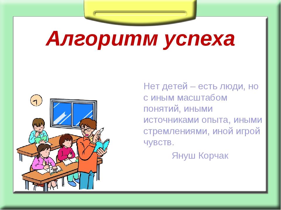 Алгоритм успеха Нет детей – есть люди, но с иным масштабом понятий, иными ист...