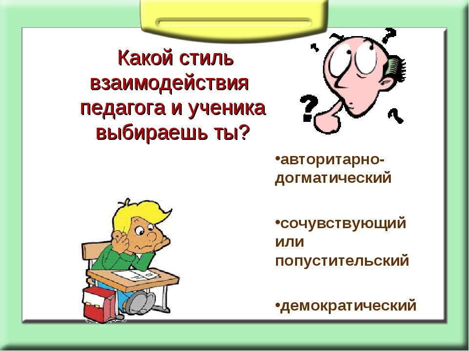 Какой стиль взаимодействия педагога и ученика выбираешь ты? авторитарно- дог...