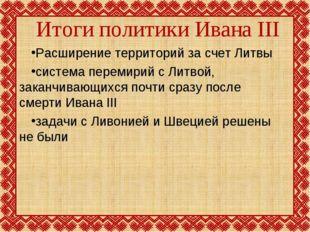 Итоги политики Ивана III Расширение территорий за счет Литвы система перемири