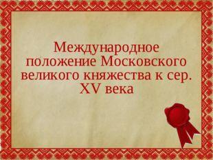 Международное положение Московского великого княжества к сер. XV века