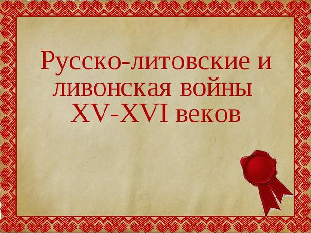 Русско-литовские и ливонская войны XV-XVI веков