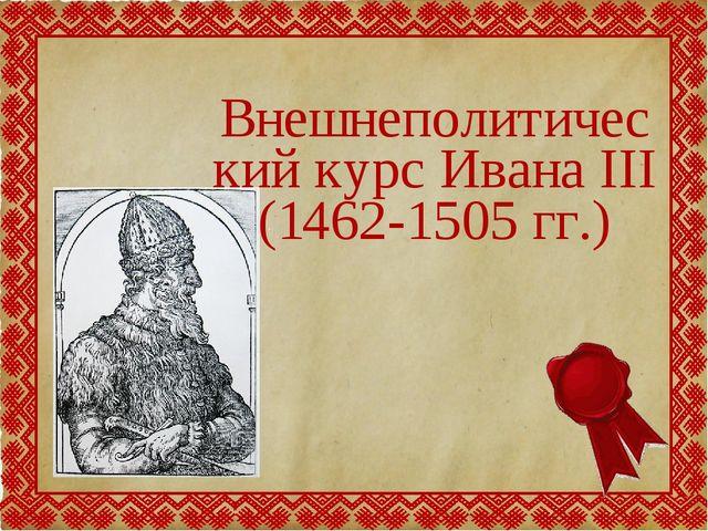 Внешнеполитический курс Ивана III (1462-1505 гг.)