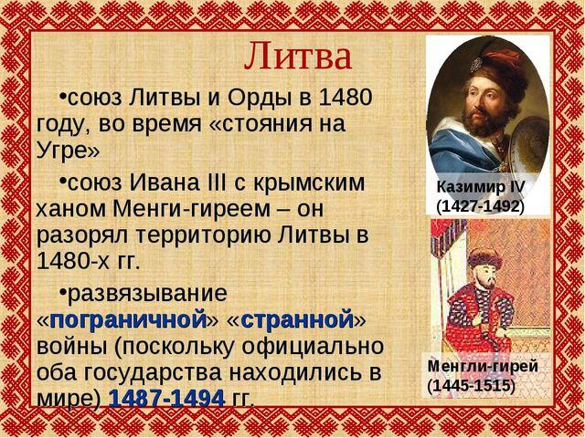 Литва союз Литвы и Орды в 1480 году, во время «стояния на Угре» союз Ивана II...