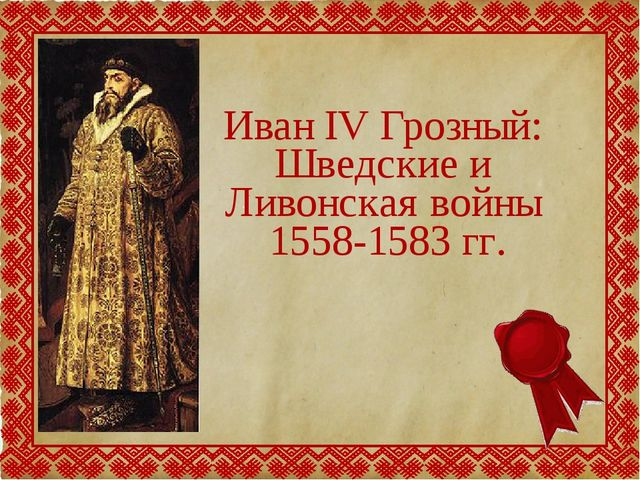 Иван IV Грозный: Шведские и Ливонская войны 1558-1583 гг.