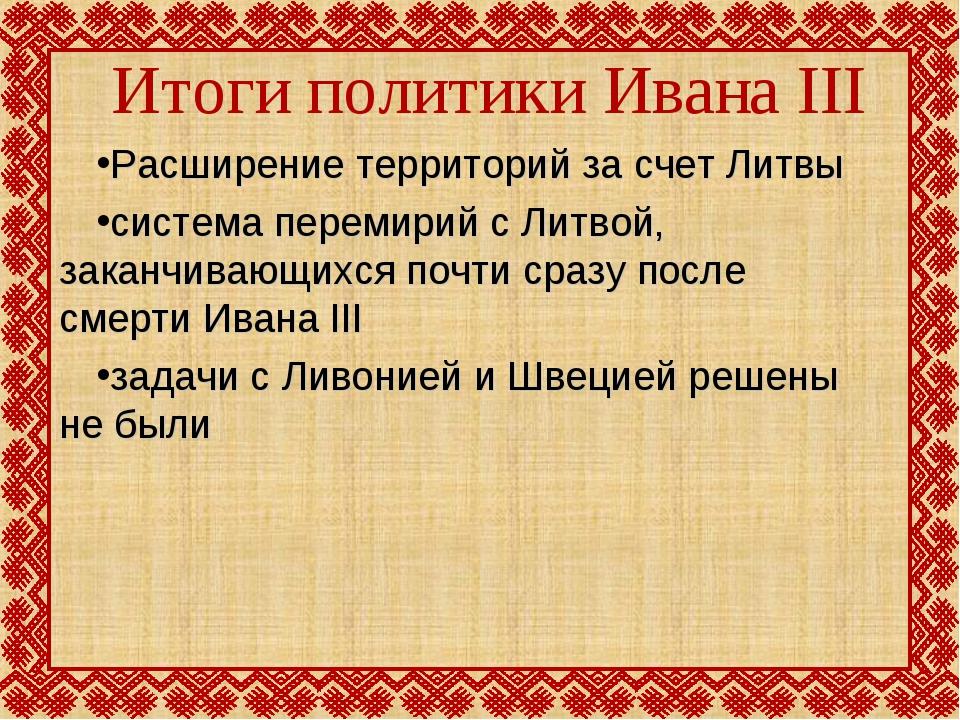 Итоги политики Ивана III Расширение территорий за счет Литвы система перемири...