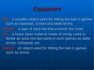 Equipment Bat – a wooden object used for hitting the ball in games such as ba